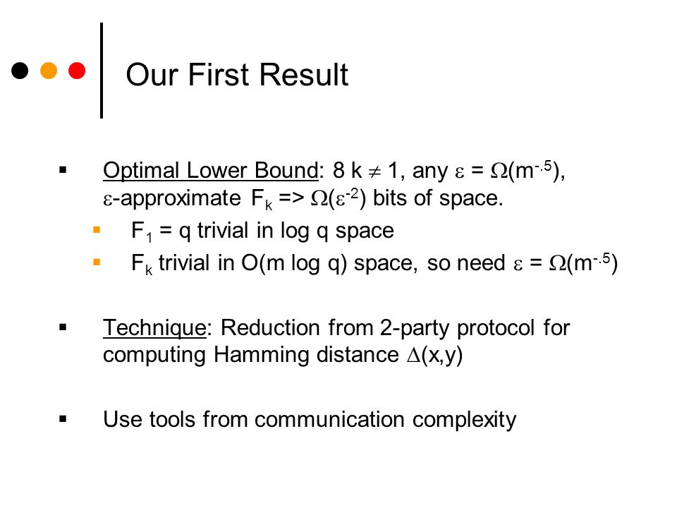 Our First Result Optimal Lower Bound: 8 k 1, any = (m -.5 ), -approximate F k => ( -2 ) bits of space.