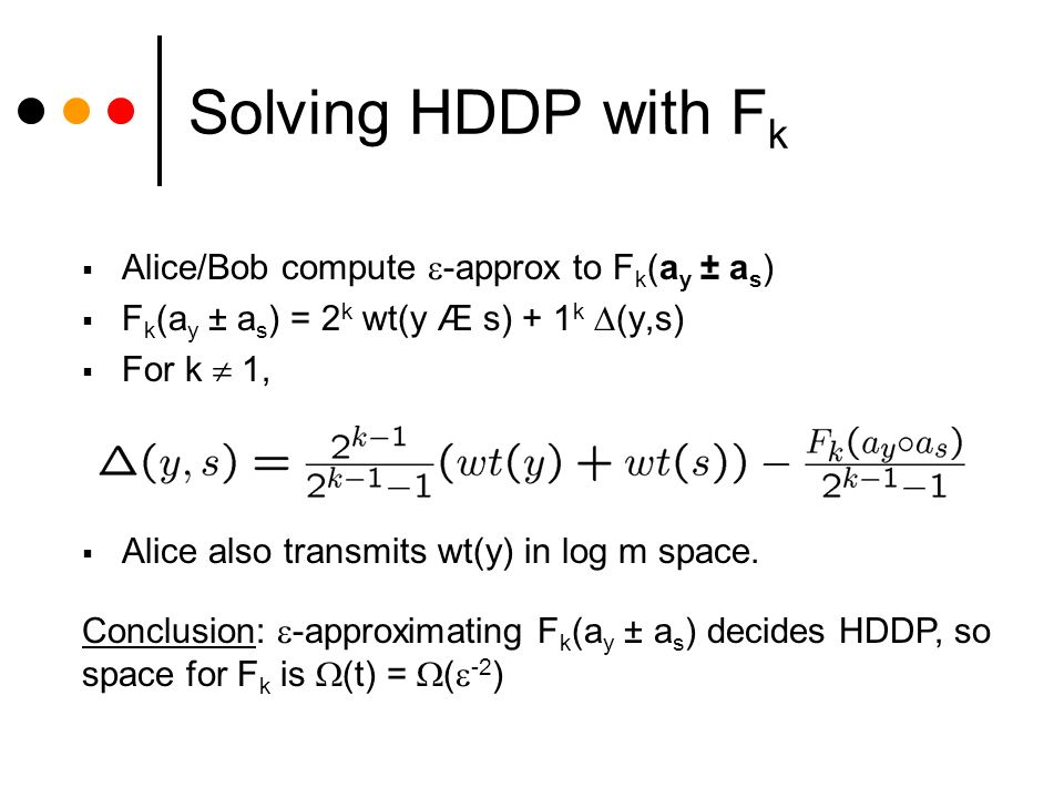 Solving HDDP with F k Alice/Bob compute -approx to F k (a y ± a s ) F k (a y ± a s ) = 2 k wt(y Æ s) + 1 k (y,s) For k 1, Conclusion: -approximating F k (a y ± a s ) decides HDDP, so space for F k is (t) = ( -2 ) Alice also transmits wt(y) in log m space.