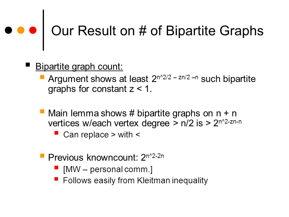 Our Result on # of Bipartite Graphs Bipartite graph count: Argument shows at least 2 n^2/2 – zn/2 –n such bipartite graphs for constant z < 1.