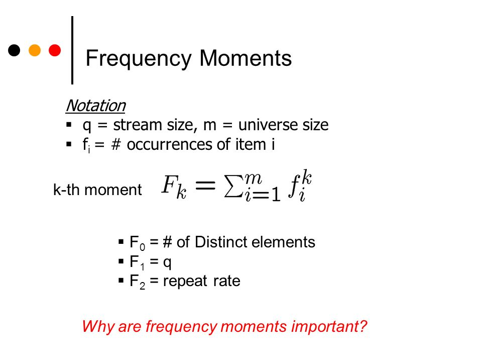 Frequency Moments Notation q = stream size, m = universe size f i = # occurrences of item i Why are frequency moments important.