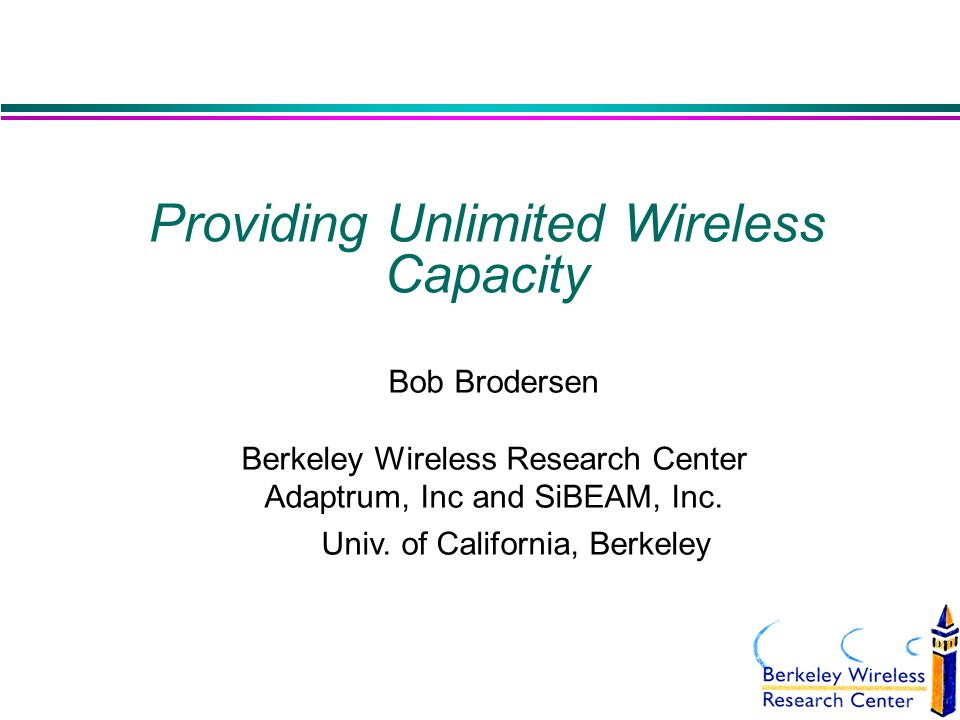 Providing Unlimited Wireless Capacity Bob Brodersen Berkeley Wireless Research Center Adaptrum, Inc and SiBEAM, Inc.