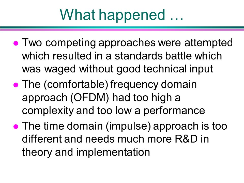 What happened … l Two competing approaches were attempted which resulted in a standards battle which was waged without good technical input l The (comfortable) frequency domain approach (OFDM) had too high a complexity and too low a performance l The time domain (impulse) approach is too different and needs much more R&D in theory and implementation