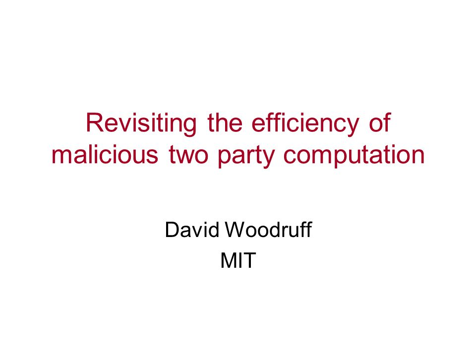 Revisiting the efficiency of malicious two party computation David Woodruff MIT