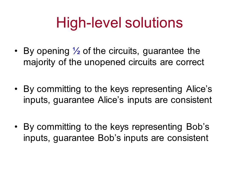 High-level solutions By opening ½ of the circuits, guarantee the majority of the unopened circuits are correct By committing to the keys representing Alices inputs, guarantee Alices inputs are consistent By committing to the keys representing Bobs inputs, guarantee Bobs inputs are consistent