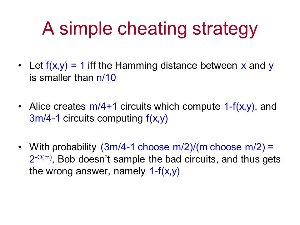 A simple cheating strategy Let f(x,y) = 1 iff the Hamming distance between x and y is smaller than n/10 Alice creates m/4+1 circuits which compute 1-f(x,y), and 3m/4-1 circuits computing f(x,y) With probability (3m/4-1 choose m/2)/(m choose m/2) = 2 -O(m), Bob doesnt sample the bad circuits, and thus gets the wrong answer, namely 1-f(x,y)