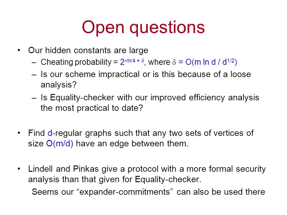 Open questions Our hidden constants are large –Cheating probability = 2 -m/4 +, where = O(m ln d / d 1/2 ) –Is our scheme impractical or is this because of a loose analysis.