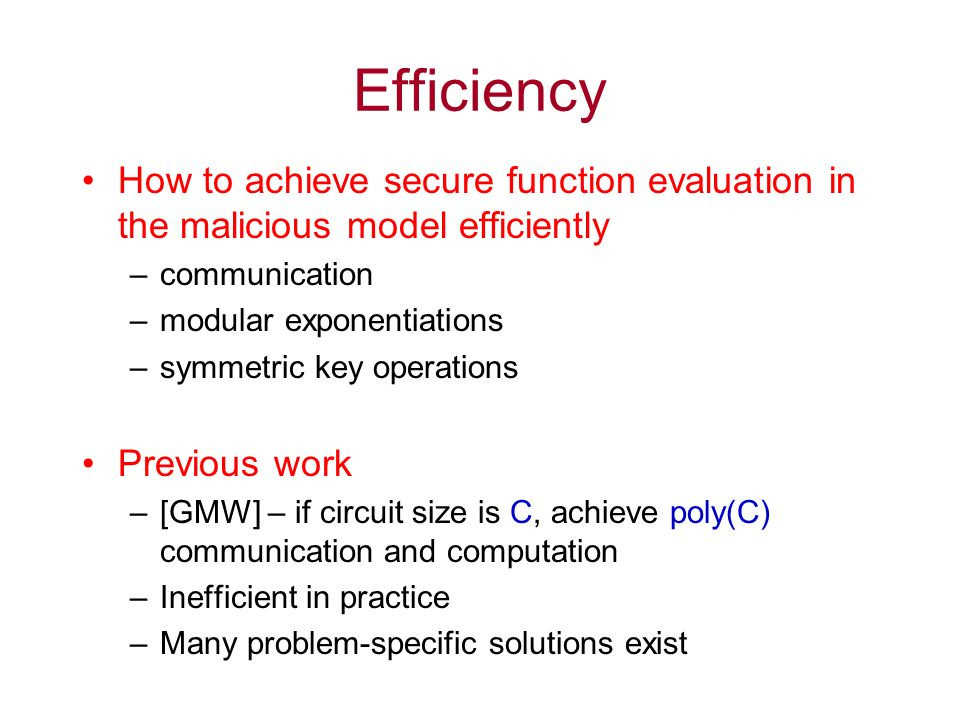 Efficiency How to achieve secure function evaluation in the malicious model efficiently –communication –modular exponentiations –symmetric key operations Previous work –[GMW] – if circuit size is C, achieve poly(C) communication and computation –Inefficient in practice –Many problem-specific solutions exist
