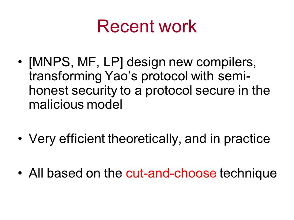 Recent work [MNPS, MF, LP] design new compilers, transforming Yaos protocol with semi- honest security to a protocol secure in the malicious model Very efficient theoretically, and in practice All based on the cut-and-choose technique