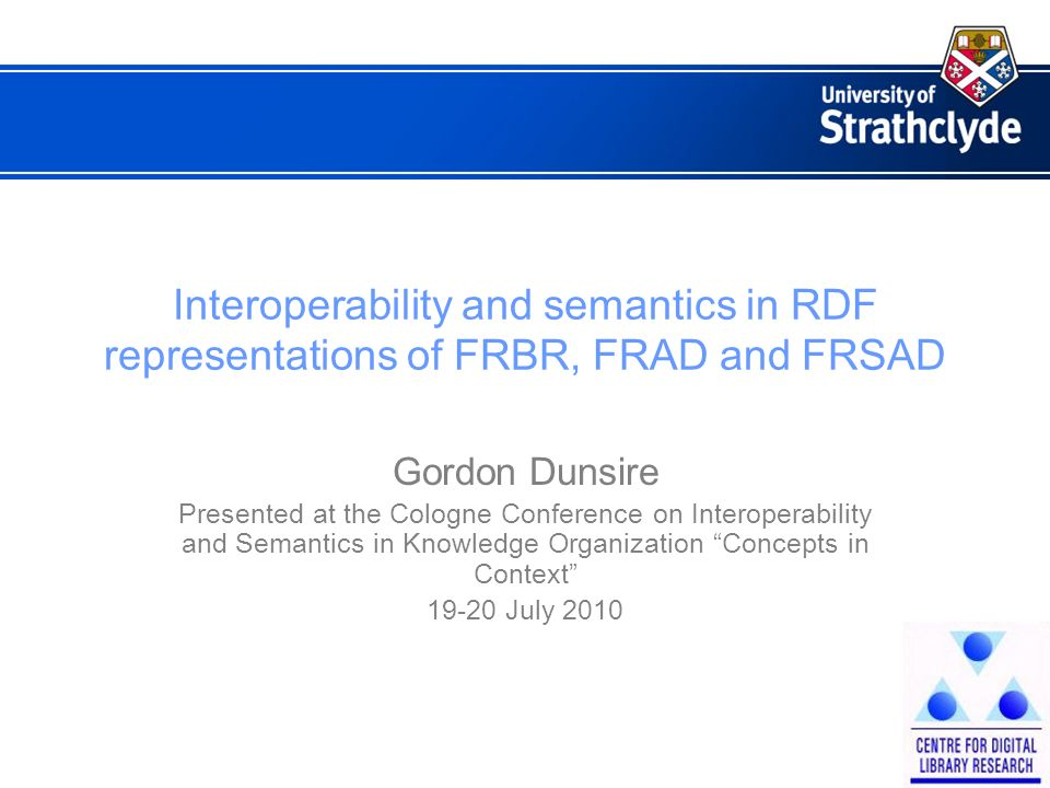 Interoperability and semantics in RDF representations of FRBR, FRAD and FRSAD Gordon Dunsire Presented at the Cologne Conference on Interoperability and Semantics in Knowledge Organization Concepts in Context July 2010