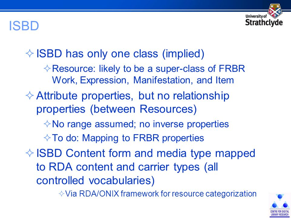 ISBD ISBD has only one class (implied) Resource: likely to be a super-class of FRBR Work, Expression, Manifestation, and Item Attribute properties, but no relationship properties (between Resources) No range assumed; no inverse properties To do: Mapping to FRBR properties ISBD Content form and media type mapped to RDA content and carrier types (all controlled vocabularies) Via RDA/ONIX framework for resource categorization