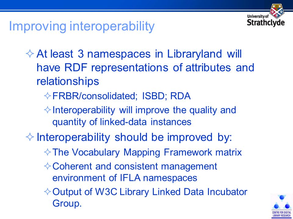 Improving interoperability At least 3 namespaces in Libraryland will have RDF representations of attributes and relationships FRBR/consolidated; ISBD; RDA Interoperability will improve the quality and quantity of linked-data instances Interoperability should be improved by: The Vocabulary Mapping Framework matrix Coherent and consistent management environment of IFLA namespaces Output of W3C Library Linked Data Incubator Group.