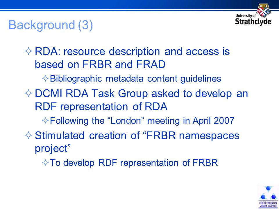 Background (3) RDA: resource description and access is based on FRBR and FRAD Bibliographic metadata content guidelines DCMI RDA Task Group asked to develop an RDF representation of RDA Following the London meeting in April 2007 Stimulated creation of FRBR namespaces project To develop RDF representation of FRBR