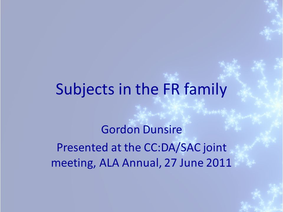 Subjects in the FR family Gordon Dunsire Presented at the CC:DA/SAC joint meeting, ALA Annual, 27 June 2011