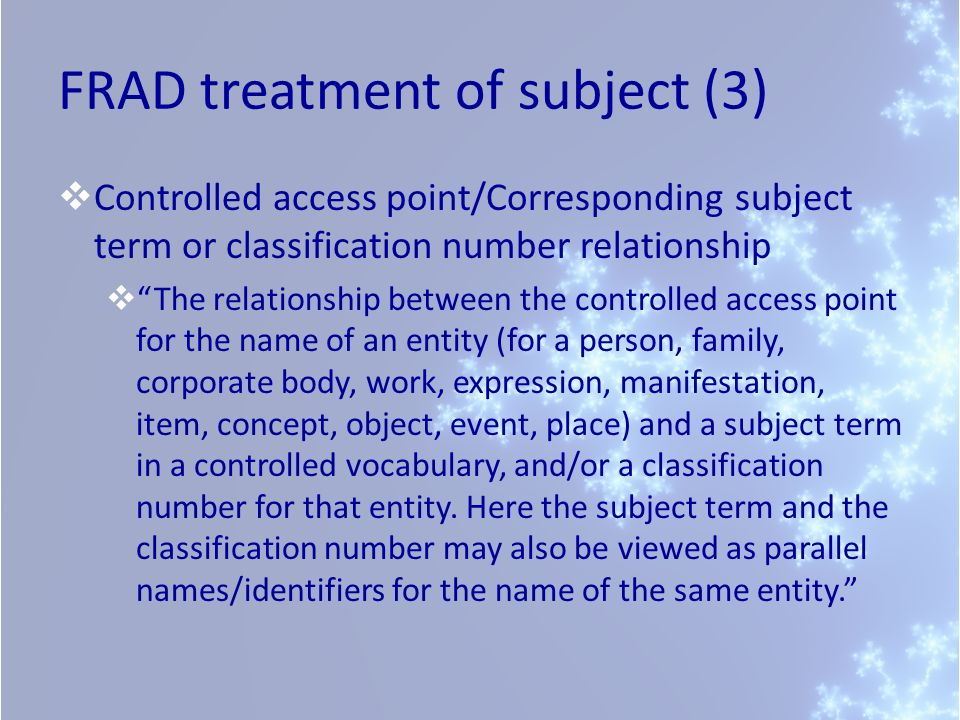 FRAD treatment of subject (3) Controlled access point/Corresponding subject term or classification number relationship The relationship between the controlled access point for the name of an entity (for a person, family, corporate body, work, expression, manifestation, item, concept, object, event, place) and a subject term in a controlled vocabulary, and/or a classification number for that entity.