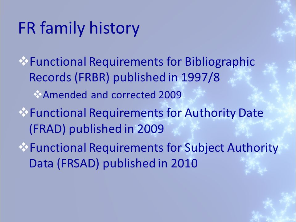 FR family history Functional Requirements for Bibliographic Records (FRBR) published in 1997/8 Amended and corrected 2009 Functional Requirements for Authority Date (FRAD) published in 2009 Functional Requirements for Subject Authority Data (FRSAD) published in 2010