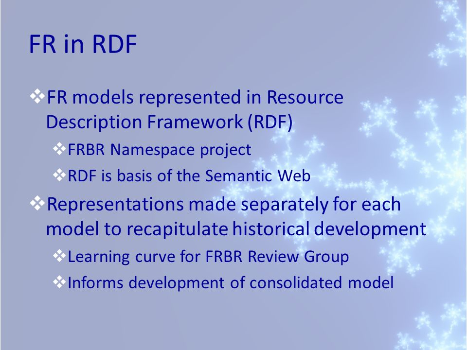 FR in RDF FR models represented in Resource Description Framework (RDF) FRBR Namespace project RDF is basis of the Semantic Web Representations made separately for each model to recapitulate historical development Learning curve for FRBR Review Group Informs development of consolidated model