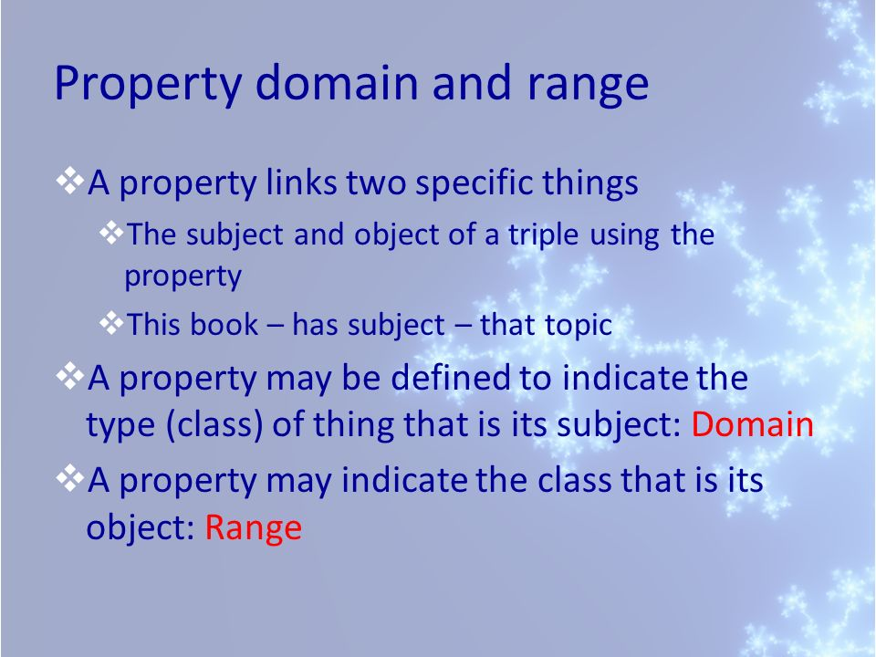 Property domain and range A property links two specific things The subject and object of a triple using the property This book – has subject – that topic A property may be defined to indicate the type (class) of thing that is its subject: Domain A property may indicate the class that is its object: Range