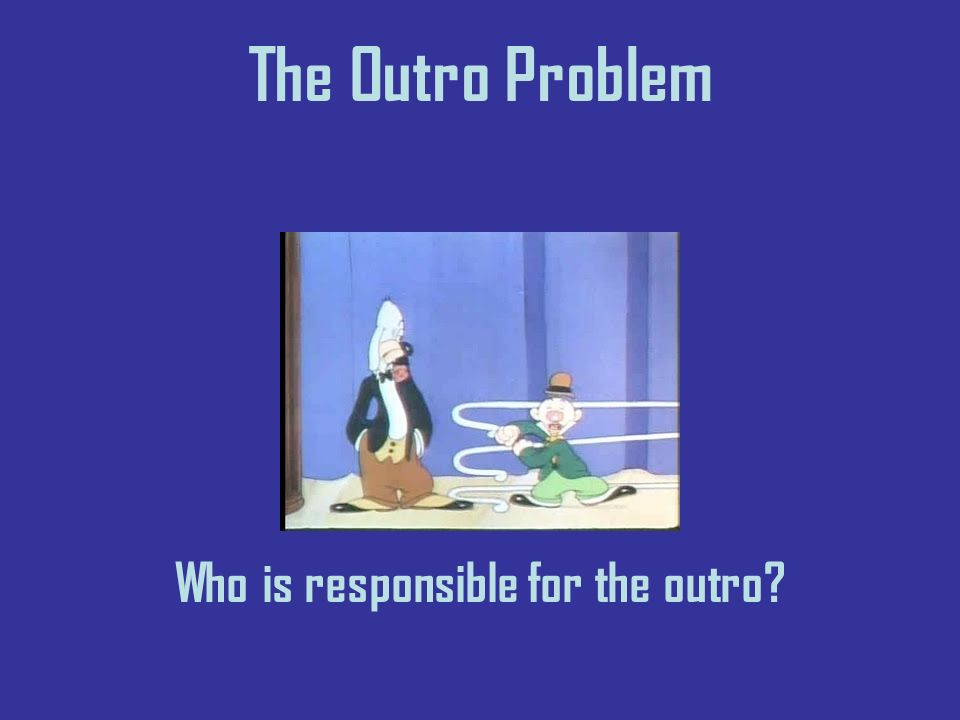 The Outro Problem Who is responsible for the outro