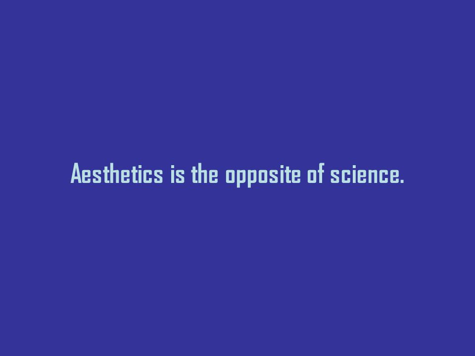 Aesthetics is the opposite of science.