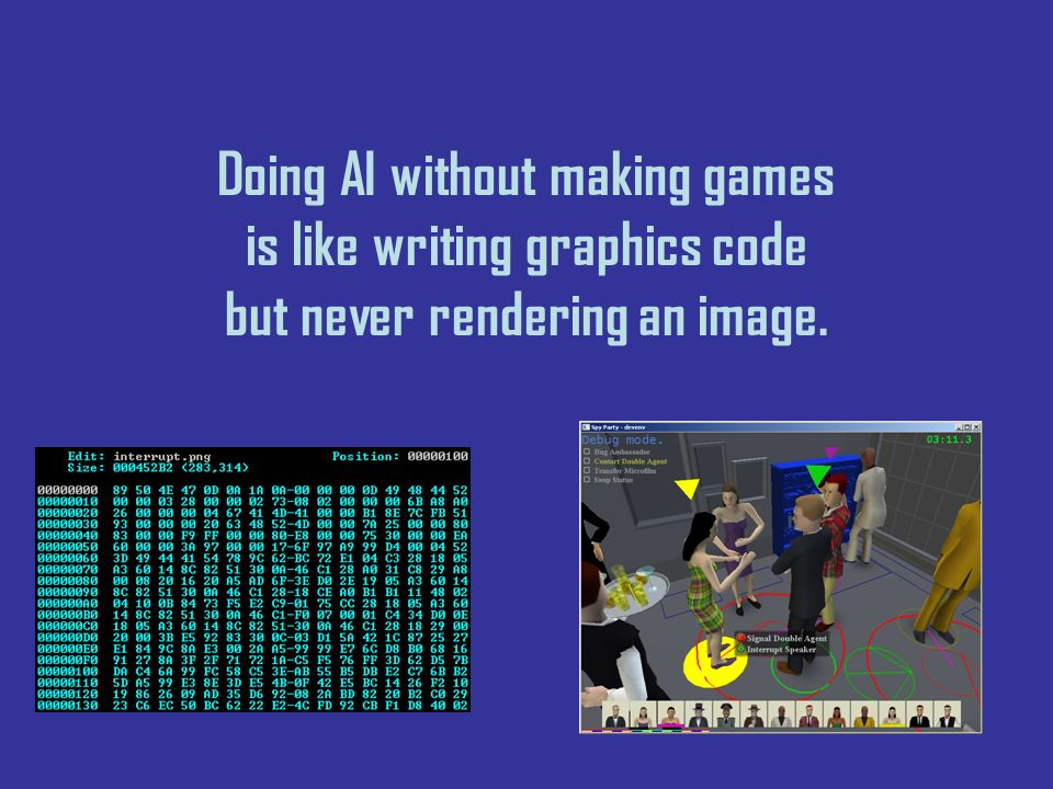 Doing AI without making games is like writing graphics code but never rendering an image.