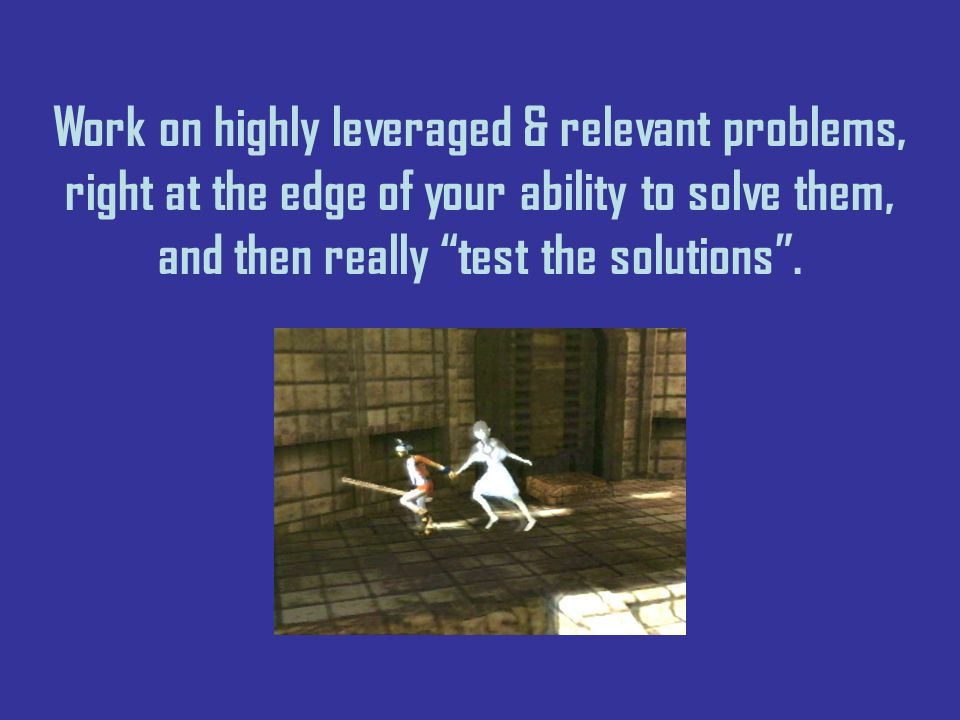 Work on highly leveraged & relevant problems, right at the edge of your ability to solve them, and then really test the solutions.