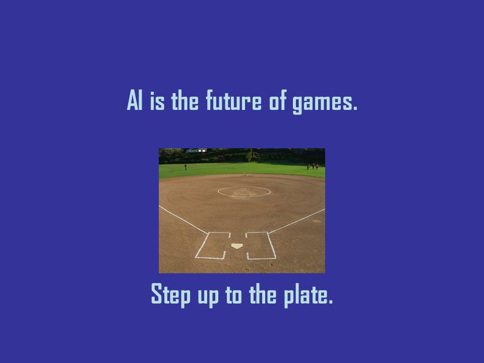 AI is the future of games. Step up to the plate.