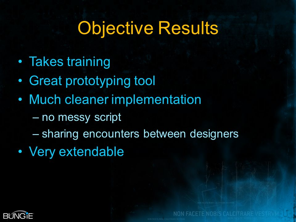 Objective Results Takes training Great prototyping tool Much cleaner implementation –no messy script –sharing encounters between designers Very extendable
