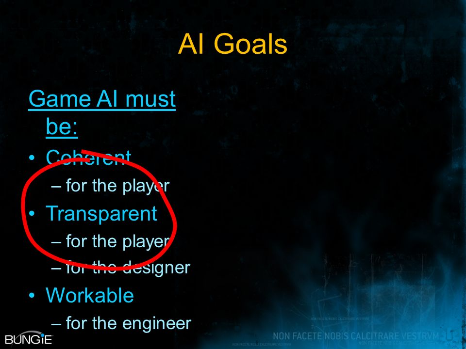 AI Goals Game AI must be: Coherent –for the player Transparent –for the player –for the designer Workable –for the engineer