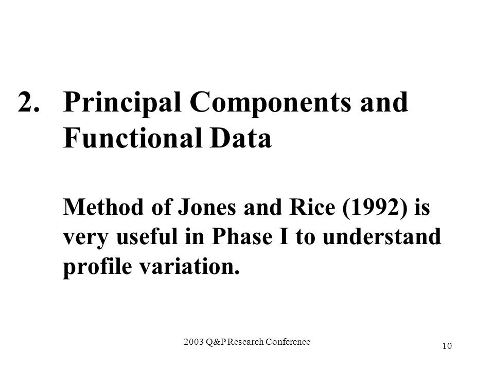 2003 Q&P Research Conference 10 2.Principal Components and Functional Data Method of Jones and Rice (1992) is very useful in Phase I to understand profile variation.