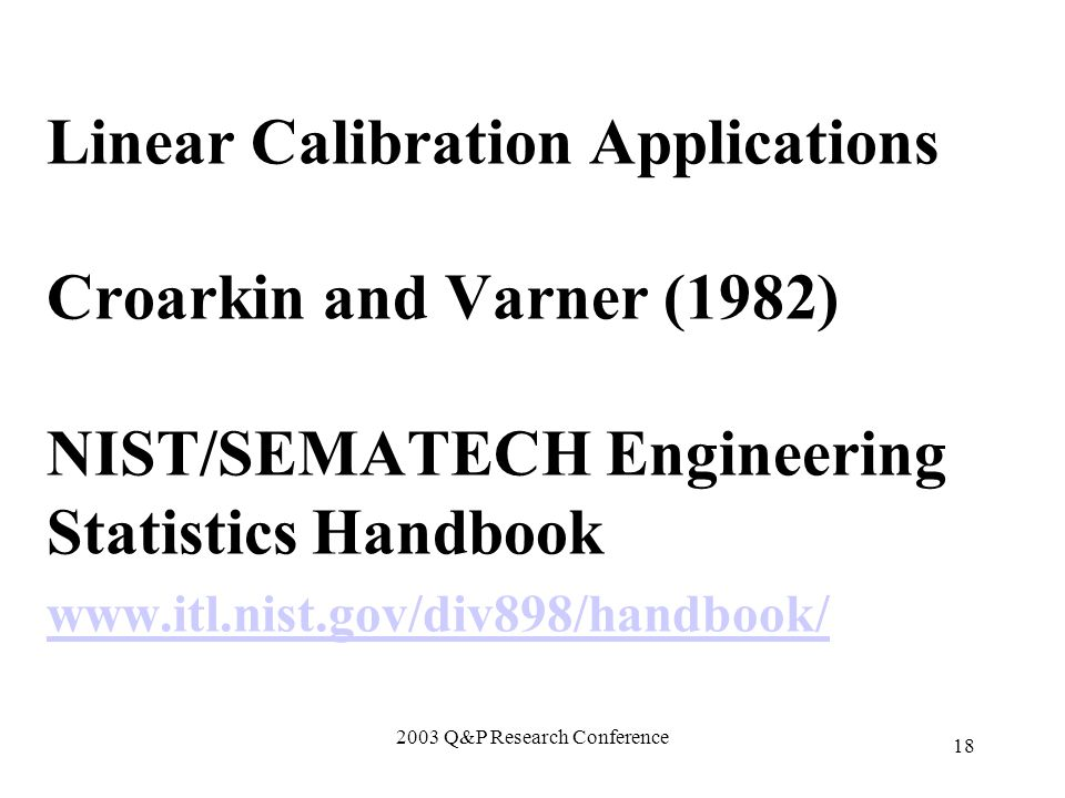 2003 Q&P Research Conference 18 Linear Calibration Applications Croarkin and Varner (1982) NIST/SEMATECH Engineering Statistics Handbook www.itl.nist.gov/div898/handbook/ www.itl.nist.gov/div898/handbook/