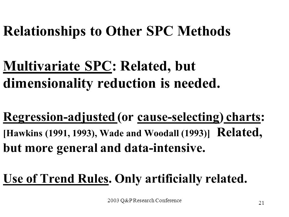 2003 Q&P Research Conference 21 Relationships to Other SPC Methods Multivariate SPC: Related, but dimensionality reduction is needed.