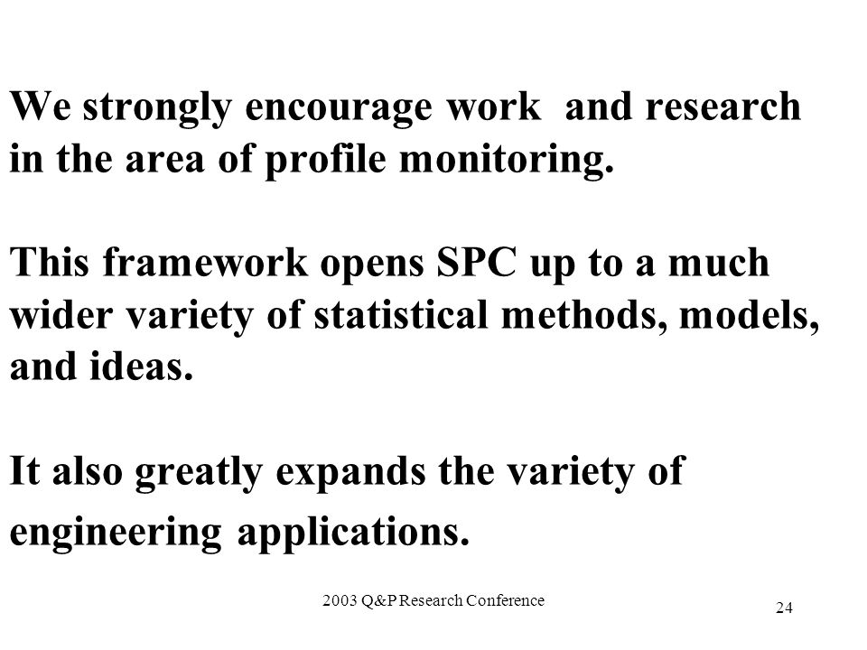 2003 Q&P Research Conference 24 We strongly encourage work and research in the area of profile monitoring.