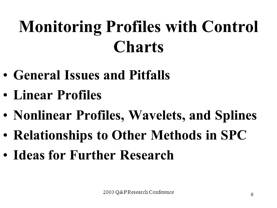 2003 Q&P Research Conference 6 Monitoring Profiles with Control Charts General Issues and Pitfalls Linear Profiles Nonlinear Profiles, Wavelets, and Splines Relationships to Other Methods in SPC Ideas for Further Research