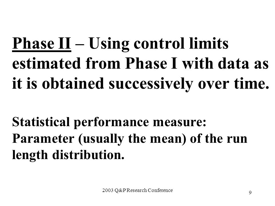 2003 Q&P Research Conference 9 Phase II – Using control limits estimated from Phase I with data as it is obtained successively over time.