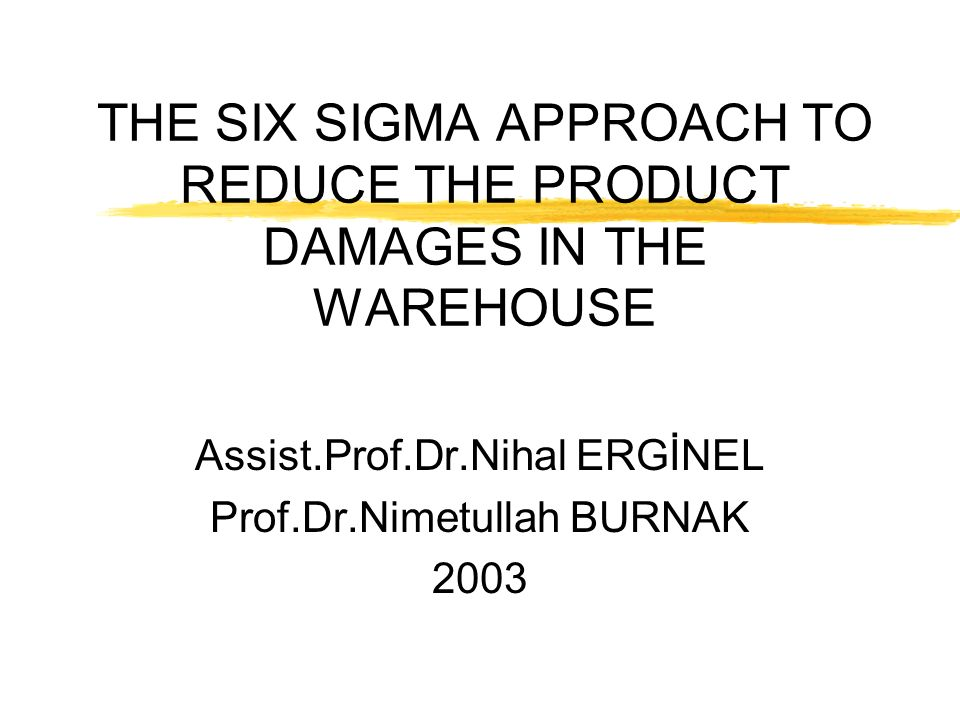 THE SIX SIGMA APPROACH TO REDUCE THE PRODUCT DAMAGES IN THE WAREHOUSE Assist.Prof.Dr.Nihal ERGİNEL Prof.Dr.Nimetullah BURNAK 2003