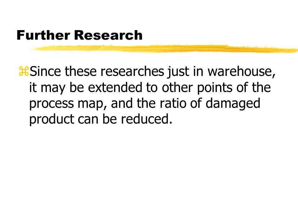 Further Research zSince these researches just in warehouse, it may be extended to other points of the process map, and the ratio of damaged product can be reduced.