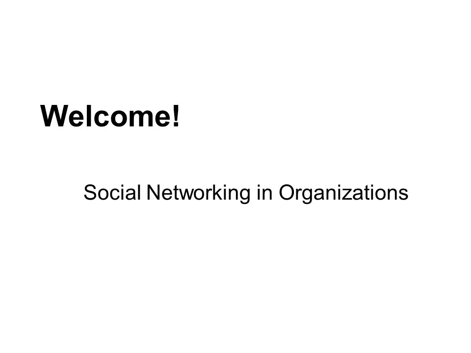 Welcome! Social Networking in Organizations