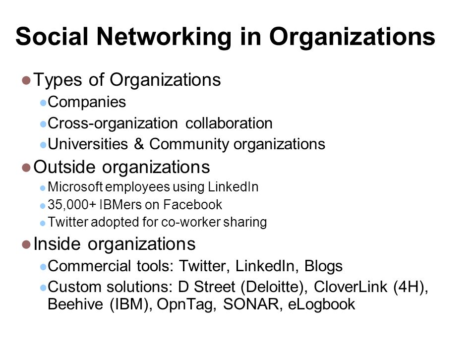 Social Networking in Organizations Types of Organizations Companies Cross-organization collaboration Universities & Community organizations Outside organizations Microsoft employees using LinkedIn 35,000+ IBMers on Facebook Twitter adopted for co-worker sharing Inside organizations Commercial tools: Twitter, LinkedIn, Blogs Custom solutions: D Street (Deloitte), CloverLink (4H), Beehive (IBM), OpnTag, SONAR, eLogbook