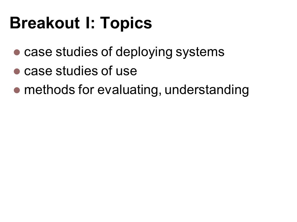 Breakout I: Topics case studies of deploying systems case studies of use methods for evaluating, understanding