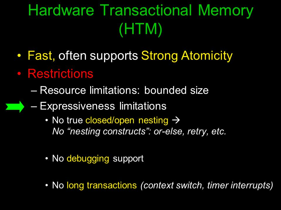 Hardware Transactional Memory (HTM) Fast, often supports Strong Atomicity Restrictions –Resource limitations: bounded size –Expressiveness limitations No true closed/open nesting No nesting constructs: or-else, retry, etc.