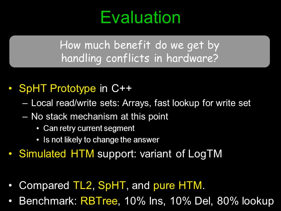 Evaluation SpHT Prototype in C++ –Local read/write sets: Arrays, fast lookup for write set –No stack mechanism at this point Can retry current segment Is not likely to change the answer Simulated HTM support: variant of LogTM Compared TL2, SpHT, and pure HTM.