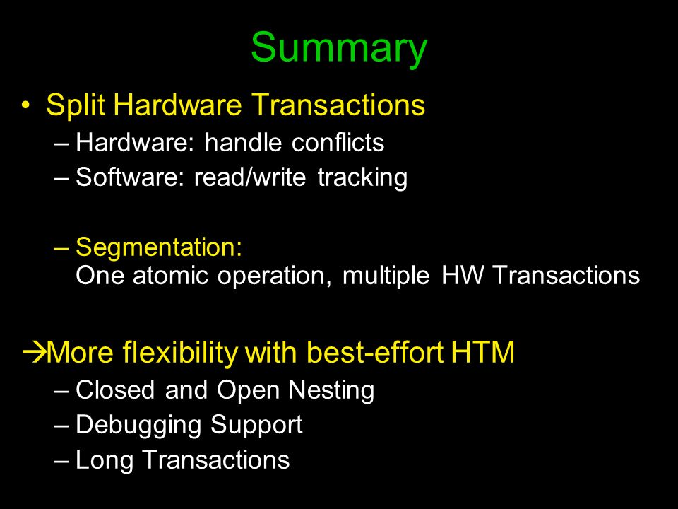 Summary Split Hardware Transactions –Hardware: handle conflicts –Software: read/write tracking –Segmentation: One atomic operation, multiple HW Transactions More flexibility with best-effort HTM –Closed and Open Nesting –Debugging Support –Long Transactions