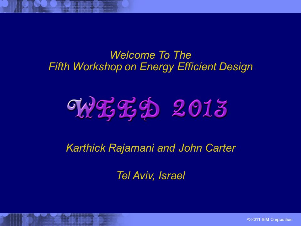 © 2011 IBM Corporation Karthick Rajamani and John Carter Welcome To The Fifth Workshop on Energy Efficient Design Tel Aviv, Israel