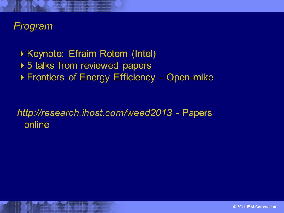 © 2011 IBM Corporation Keynote: Efraim Rotem (Intel) 5 talks from reviewed papers Frontiers of Energy Efficiency – Open-mike http://research.ihost.com/weed2013 - Papers online Program