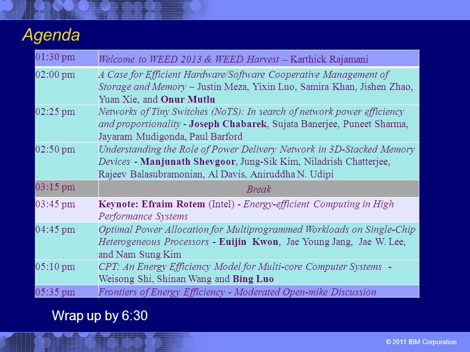 © 2011 IBM Corporation Agenda 01:30 pm Welcome to WEED 2013 & WEED Harvest – Karthick Rajamani 02:00 pm A Case for Efficient Hardware/Software Cooperative Management of Storage and Memory – Justin Meza, Yixin Luo, Samira Khan, Jishen Zhao, Yuan Xie, and Onur Mutlu 02:25 pm Networks of Tiny Switches (NoTS): In search of network power efficiency and proportionality - Joseph Chabarek, Sujata Banerjee, Puneet Sharma, Jayaram Mudigonda, Paul Barford 02:50 pm Understanding the Role of Power Delivery Network in 3D-Stacked Memory Devices - Manjunath Shevgoor, Jung-Sik Kim, Niladrish Chatterjee, Rajeev Balasubramonian, Al Davis, Aniruddha N.