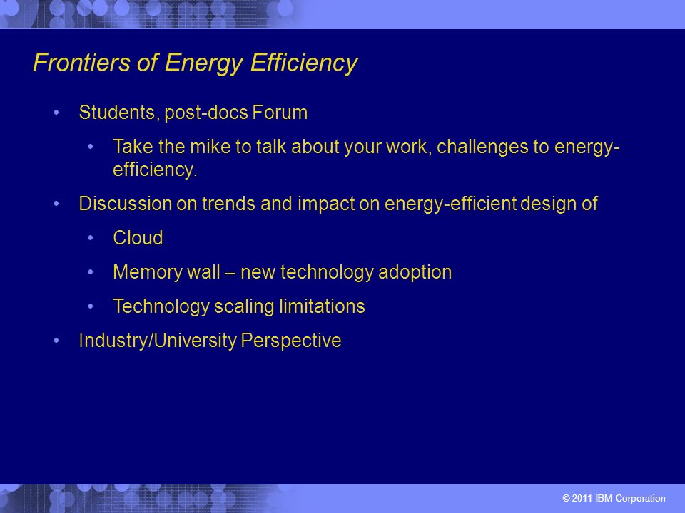 © 2011 IBM Corporation Frontiers of Energy Efficiency Students, post-docs Forum Take the mike to talk about your work, challenges to energy- efficiency.