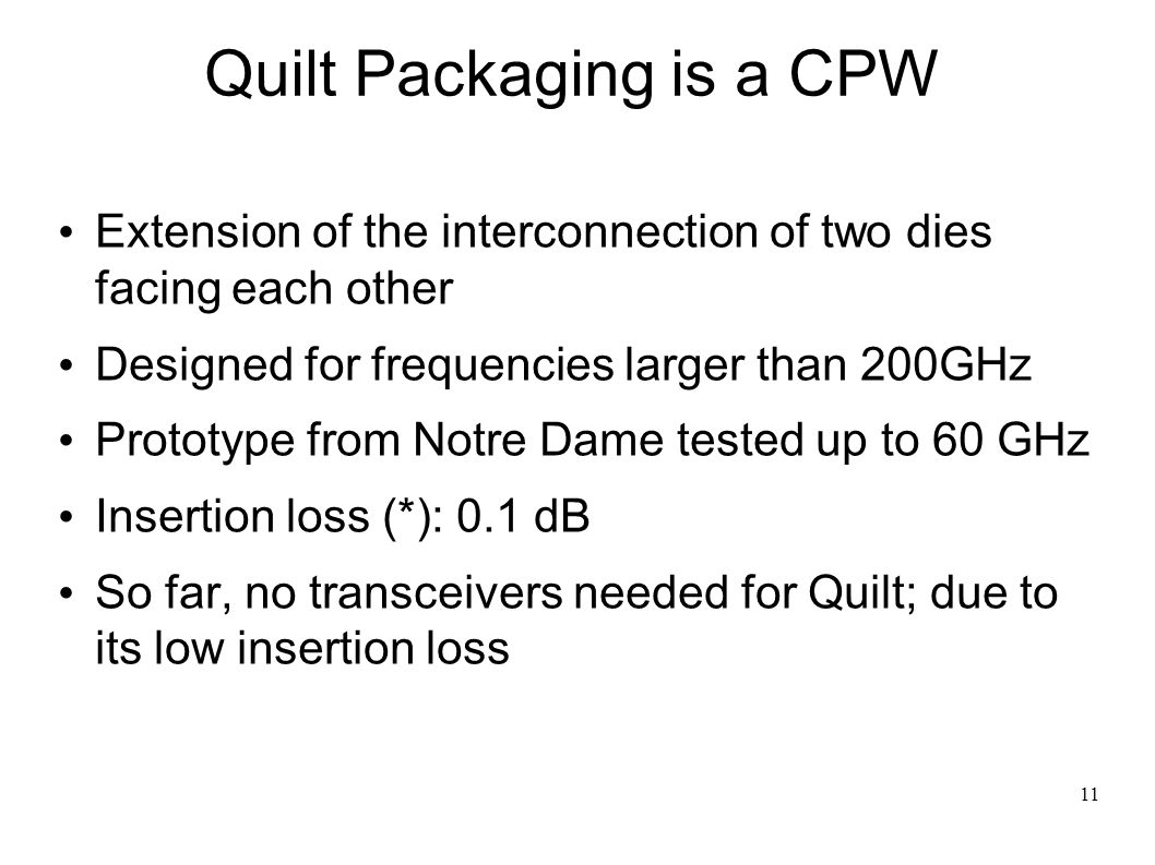 11 Quilt Packaging is a CPW Extension of the interconnection of two dies facing each other Designed for frequencies larger than 200GHz Prototype from Notre Dame tested up to 60 GHz Insertion loss (*): 0.1 dB So far, no transceivers needed for Quilt; due to its low insertion loss