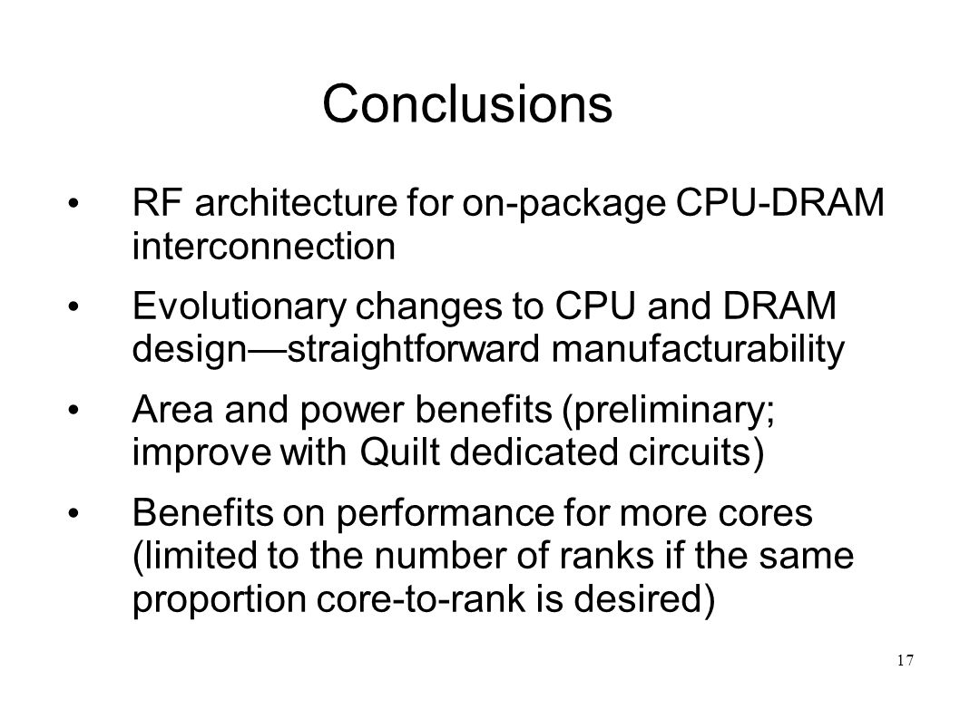 17 Conclusions RF architecture for on-package CPU-DRAM interconnection Evolutionary changes to CPU and DRAM designstraightforward manufacturability Area and power benefits (preliminary; improve with Quilt dedicated circuits) Benefits on performance for more cores (limited to the number of ranks if the same proportion core-to-rank is desired)