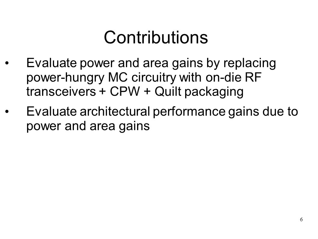 6 Contributions Evaluate power and area gains by replacing power-hungry MC circuitry with on-die RF transceivers + CPW + Quilt packaging Evaluate architectural performance gains due to power and area gains