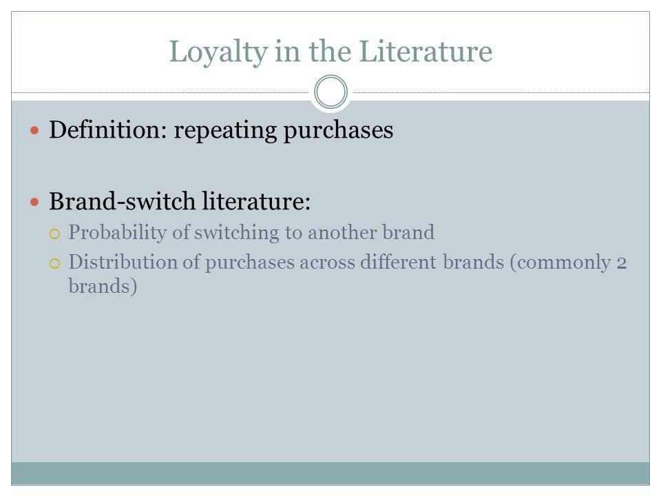 Loyalty in the Literature Definition: repeating purchases Brand-switch literature: Probability of switching to another brand Distribution of purchases across different brands (commonly 2 brands)